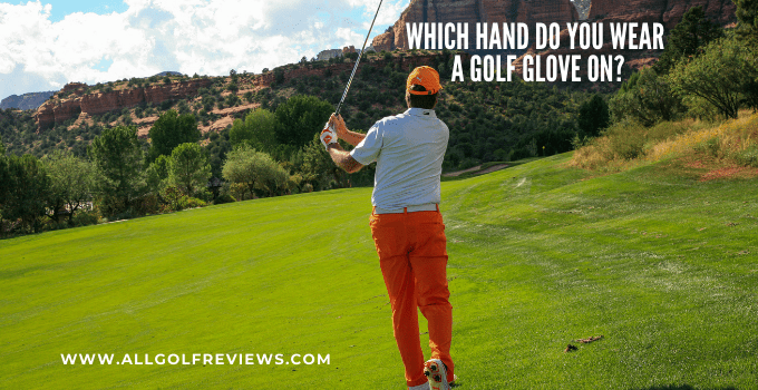Which Hand Do You Wear A Golf Glove On?