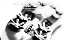 How To Clean White Leather Golf Shoes