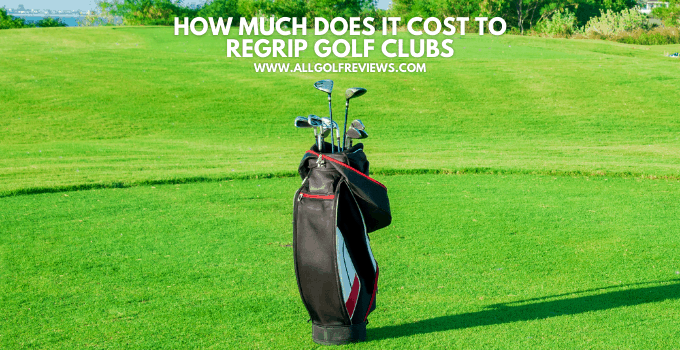 How Much Does It Cost To Regrip Golf Clubs