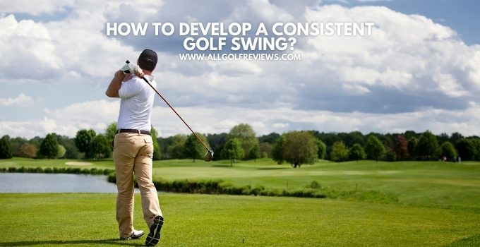 How to Develop A Consistent Golf Swing?