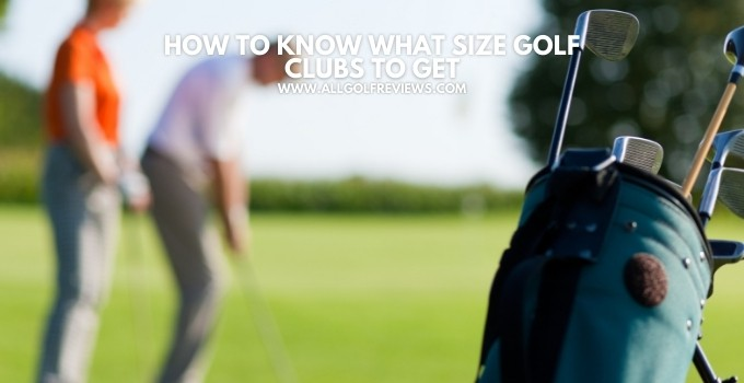 How to Know What Size Golf Clubs To Get