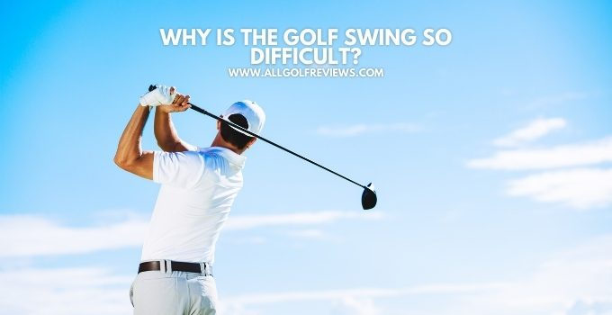 Why Is The Golf Swing So Difficult?